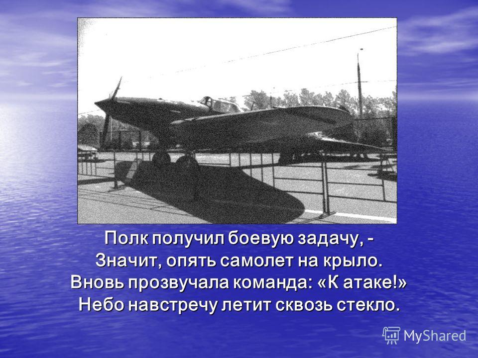 Полк получил боевую задачу, - Значит, опять самолет на крыло. Вновь прозвучала команда: «К атаке!» Небо навстречу летит сквозь стекло.