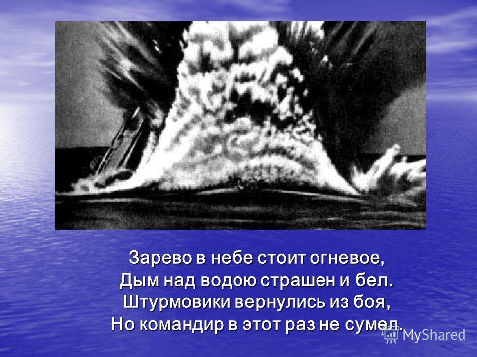 Зарево в небе стоит огневое, Дым над водою страшен и бел. Штурмовики вернулись из боя, Но командир в этот раз не сумел.