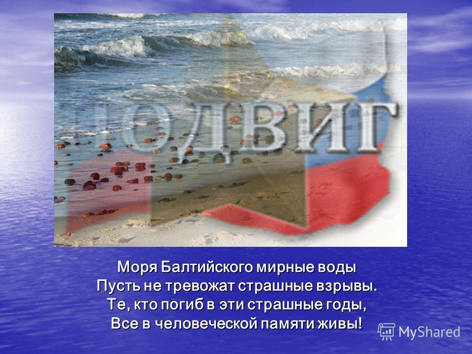 Моря Балтийского мирные воды Пусть не тревожат страшные взрывы. Те, кто погиб в эти страшные годы, Все в человеческой памяти живы!