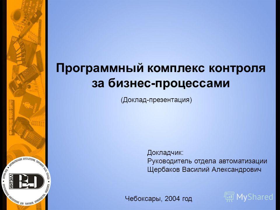 Программный комплекс контроля за бизнес-процессами (Доклад-презентация) Докладчик: Руководитель отдела автоматизации Щербаков Василий Александрович Чебоксары, 2004 год
