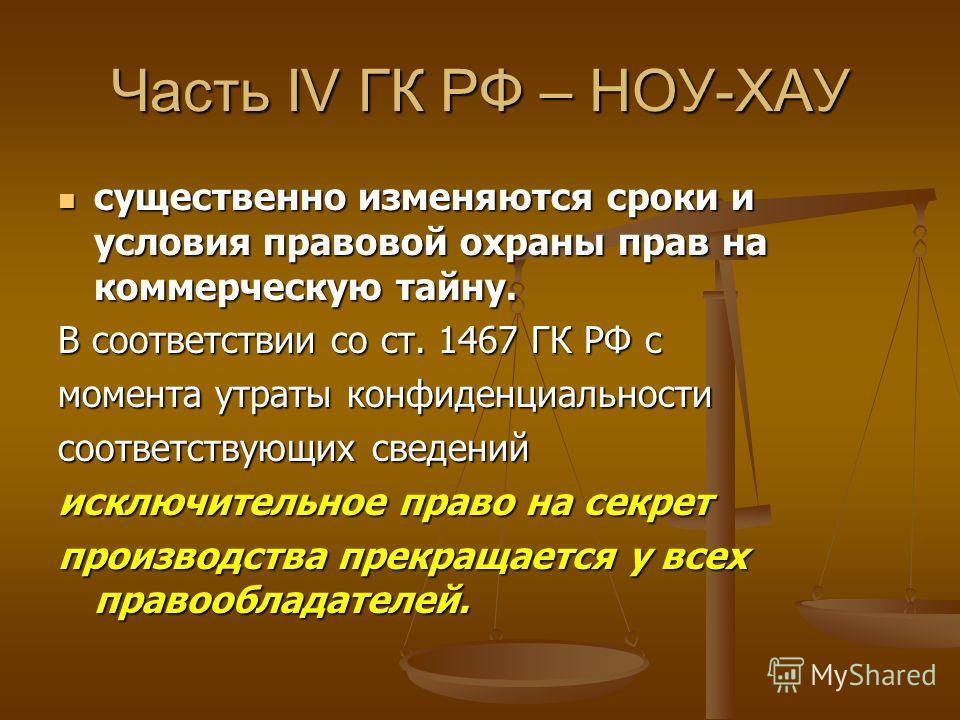 Часть IV ГК РФ – НОУ-ХАУ существенно изменяются сроки и условия правовой охраны прав на коммерческую тайну. существенно изменяются сроки и условия правовой охраны прав на коммерческую тайну. В соответствии со ст. 1467 ГК РФ с момента утраты конфиденц