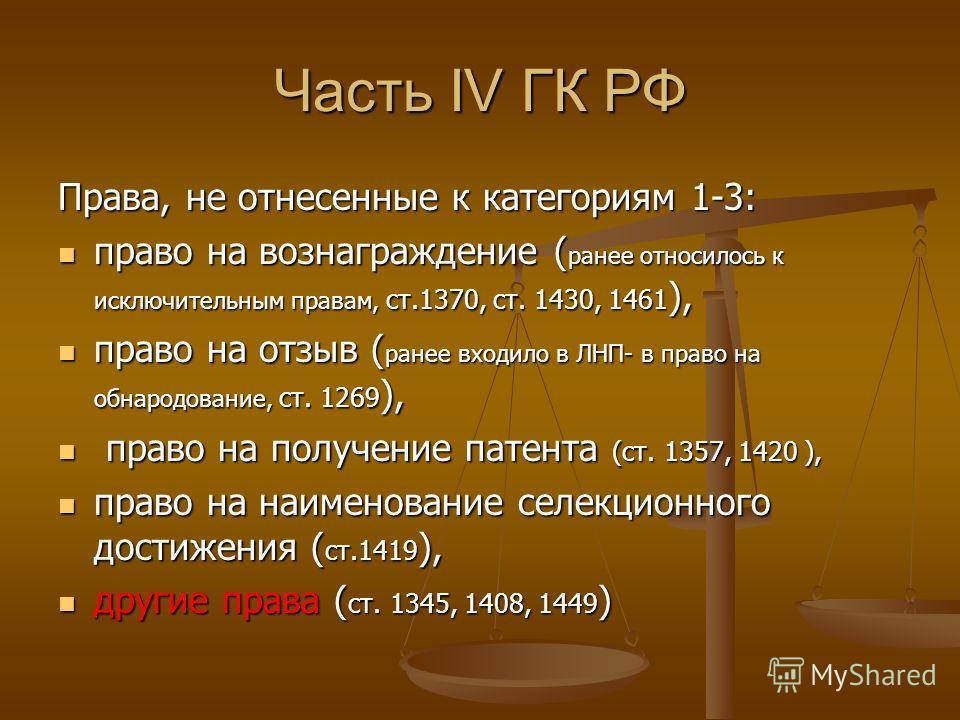 Часть IV ГК РФ Права, не отнесенные к категориям 1-3: право на вознаграждение ( ранее относилось к исключительным правам, ст.1370, ст. 1430, 1461 ), право на вознаграждение ( ранее относилось к исключительным правам, ст.1370, ст. 1430, 1461 ), право