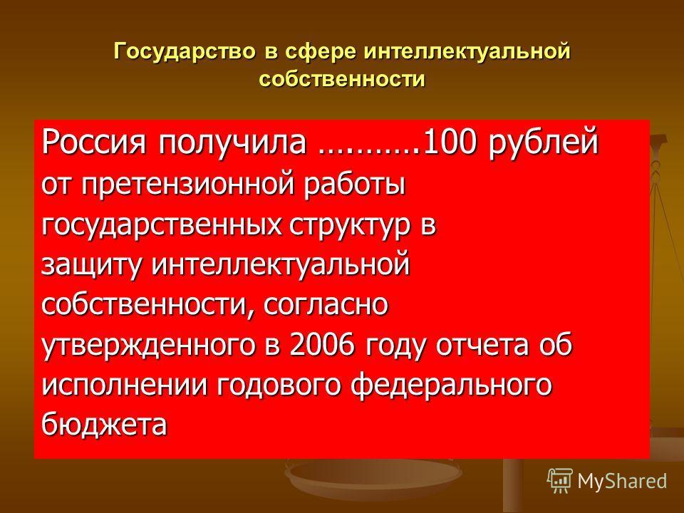 Государство в сфере интеллектуальной собственности Россия получила ….…….100 рублей от претензионной работы государственных структур в защиту интеллектуальной собственности, согласно утвержденного в 2006 году отчета об исполнении годового федерального