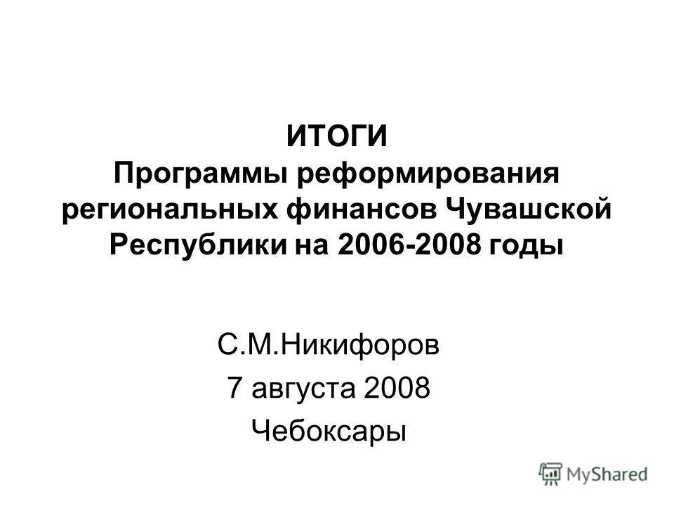 ИТОГИ Программы реформирования региональных финансов Чувашской Республики на 2006-2008 годы С.М.Никифоров 7 августа 2008 Чебоксары