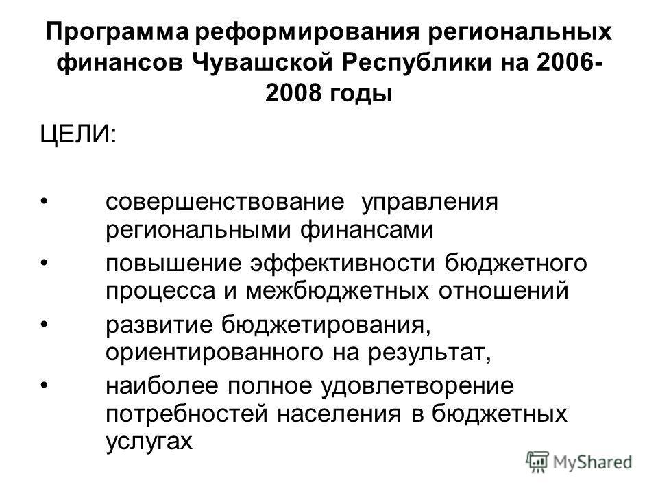 Программа реформирования региональных финансов Чувашской Республики на 2006- 2008 годы ЦЕЛИ: cовершенствование управления региональными финансами повышение эффективности бюджетного процесса и межбюджетных отношений развитие бюджетирования, ориентиров