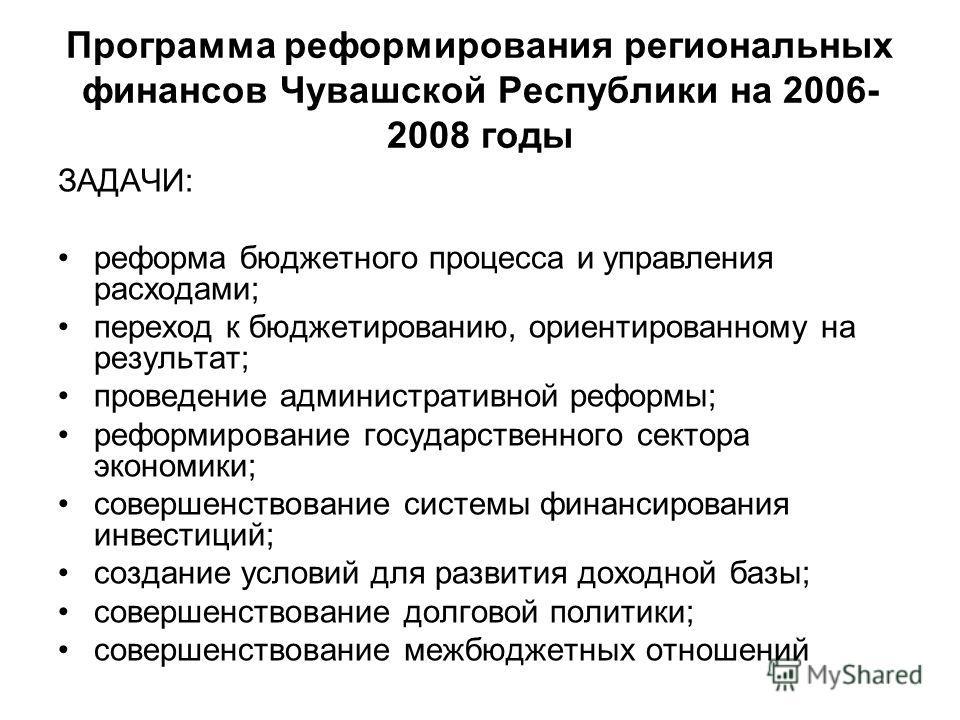 Программа реформирования региональных финансов Чувашской Республики на 2006- 2008 годы ЗАДАЧИ: реформа бюджетного процесса и управления расходами; переход к бюджетированию, ориентированному на результат; проведение административной реформы; реформиро