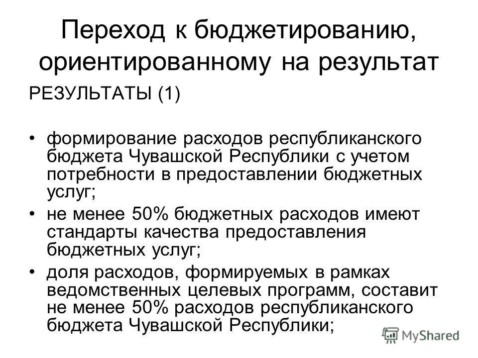 Переход к бюджетированию, ориентированному на результат РЕЗУЛЬТАТЫ (1) формирование расходов республиканского бюджета Чувашской Республики с учетом потребности в предоставлении бюджетных услуг; не менее 50% бюджетных расходов имеют стандарты качества