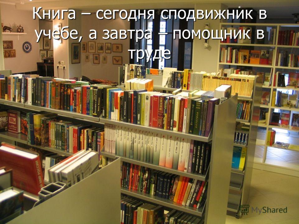 Книга – сегодня сподвижник в учебе, а завтра – помощник в труде