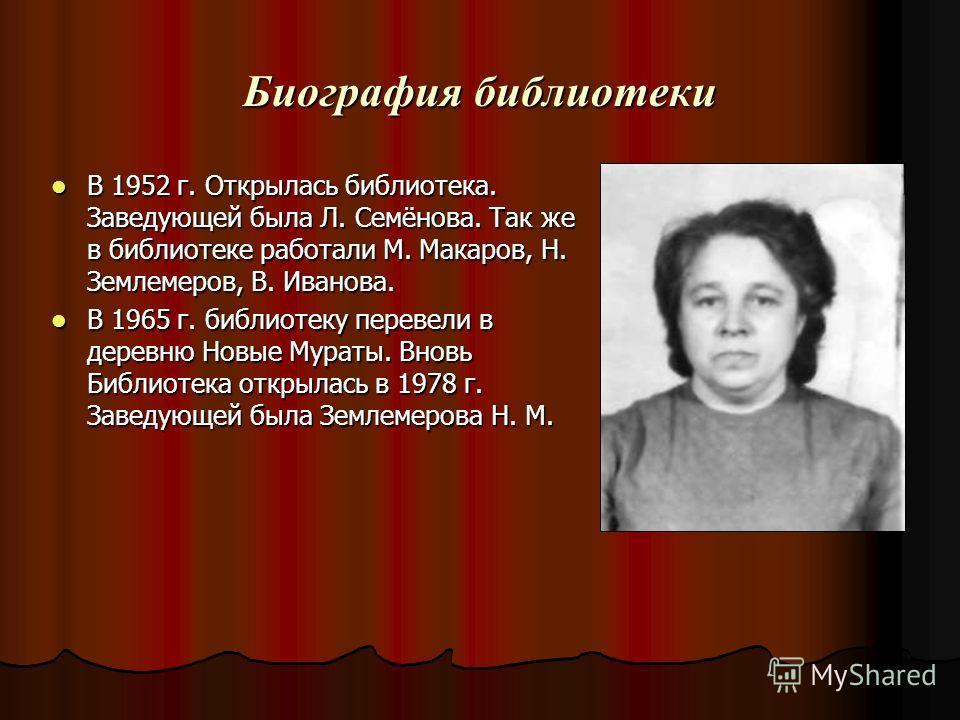 Биография библиотеки В 1952 г. Открылась библиотека. Заведующей была Л. Семёнова. Так же в библиотеке работали М. Макаров, Н. Землемеров, В. Иванова. В 1952 г. Открылась библиотека. Заведующей была Л. Семёнова. Так же в библиотеке работали М. Макаров