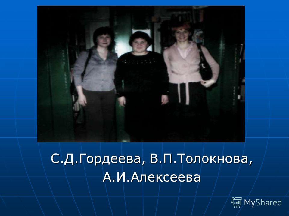 С.Д.Гордеева, В.П.Толокнова, А.И.Алексеева