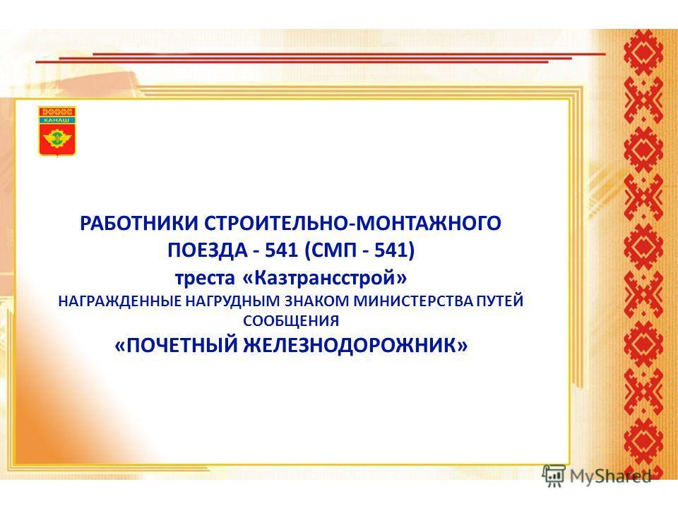 РАБОТНИКИ СТРОИТЕЛЬНО-МОНТАЖНОГО ПОЕЗДА - 541 (СМП - 541) треста «Казтрансстрой» НАГРАЖДЕННЫЕ НАГРУДНЫМ ЗНАКОМ МИНИСТЕРСТВА ПУТЕЙ СООБЩЕНИЯ «ПОЧЕТНЫЙ ЖЕЛЕЗНОДОРОЖНИК»