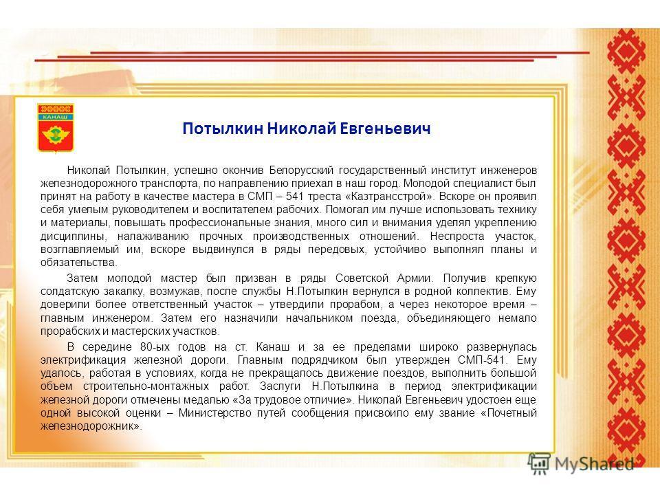 Потылкин Николай Евгеньевич Николай Потылкин, успешно окончив Белорусский государственный институт инженеров железнодорожного транспорта, по направлению приехал в наш город. Молодой специалист был принят на работу в качестве мастера в СМП – 541 трест