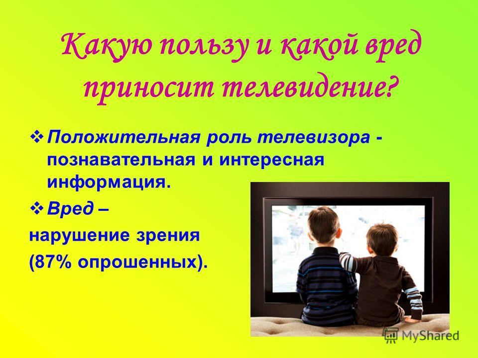 Какую пользу и какой вред приносит телевидение? Положительная роль телевизора - познавательная и интересная информация. Вред – нарушение зрения (87% опрошенных).