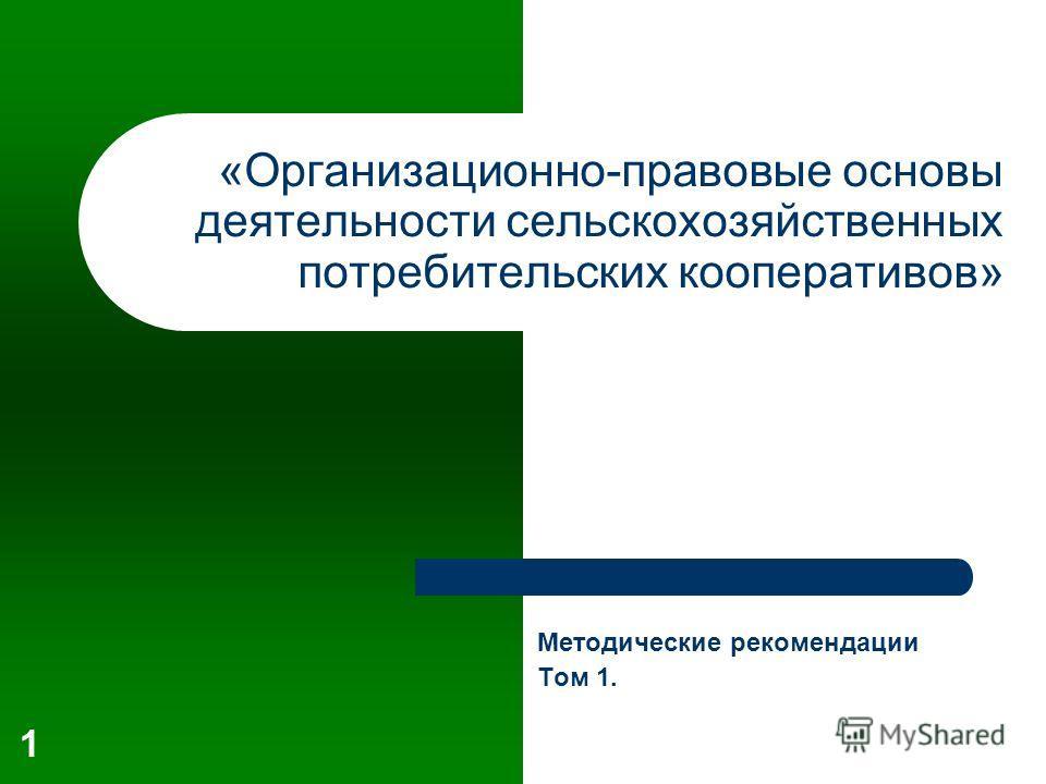 1 «Организационно-правовые основы деятельности сельскохозяйственных потребительских кооперативов» Методические рекомендации Том 1.