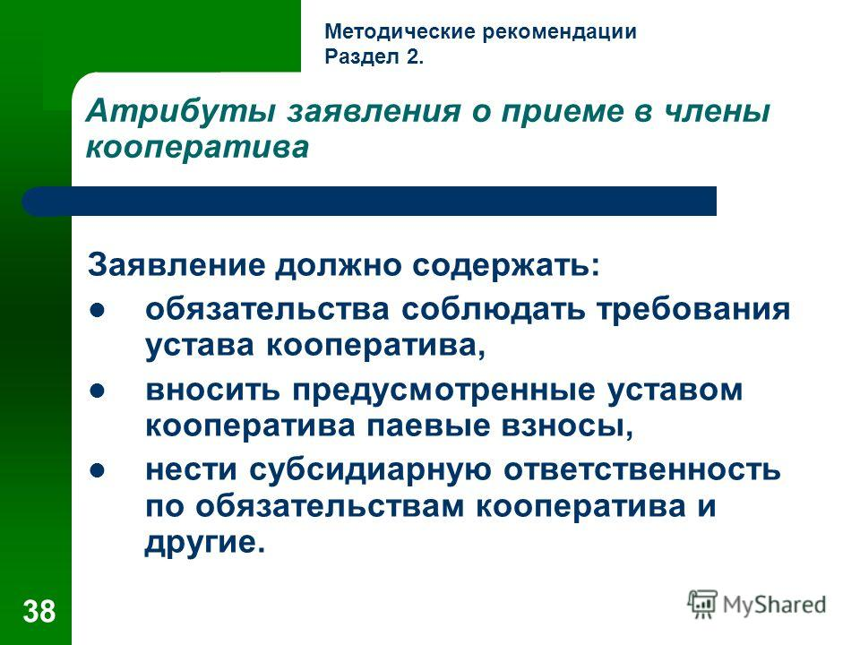 38 Атрибуты заявления о приеме в члены кооператива Заявление должно содержать: обязательства соблюдать требования устава кооператива, вносить предусмотренные уставом кооператива паевые взносы, нести субсидиарную ответственность по обязательствам кооп