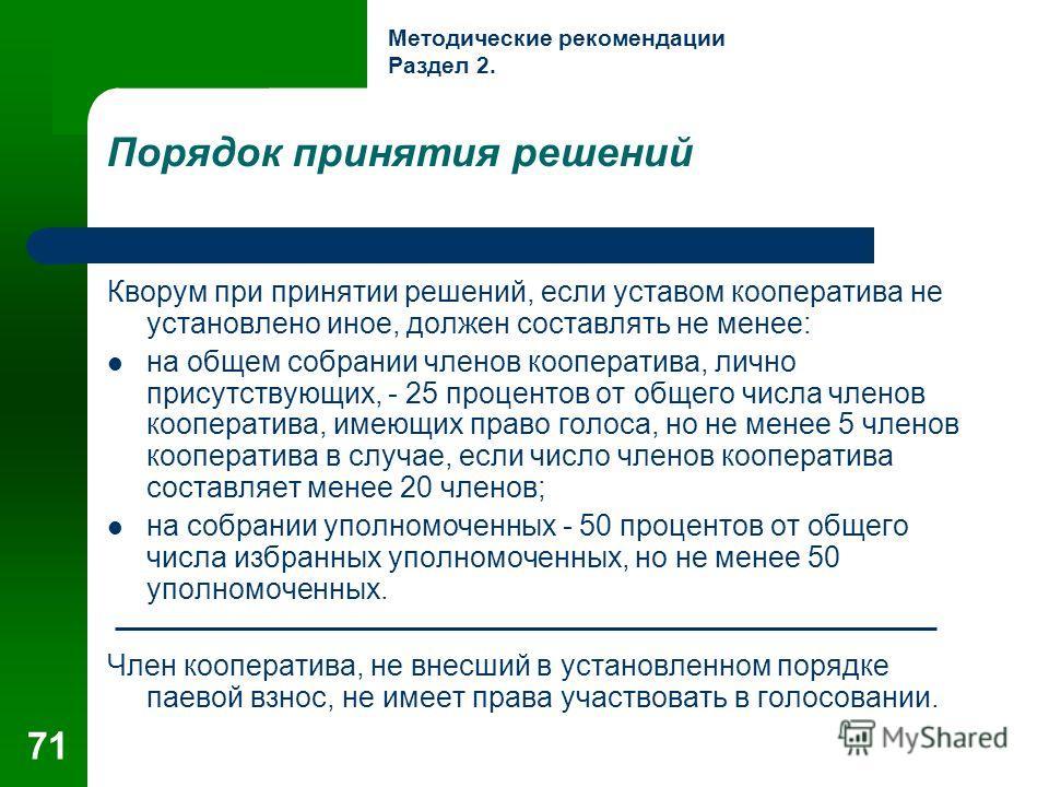 71 Порядок принятия решений Кворум при принятии решений, если уставом кооператива не установлено иное, должен составлять не менее: на общем собрании членов кооператива, лично присутствующих, - 25 процентов от общего числа членов кооператива, имеющих