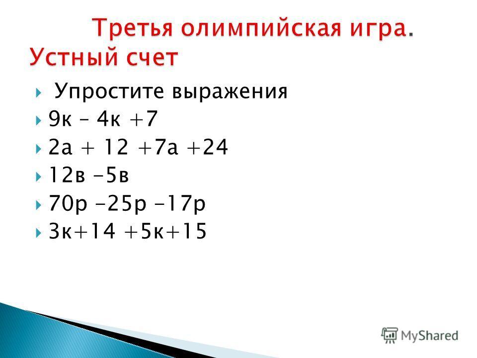 Упростите выражения 9к – 4к +7 2а + 12 +7а +24 12в -5в 70р -25р -17р 3к+14 +5к+15