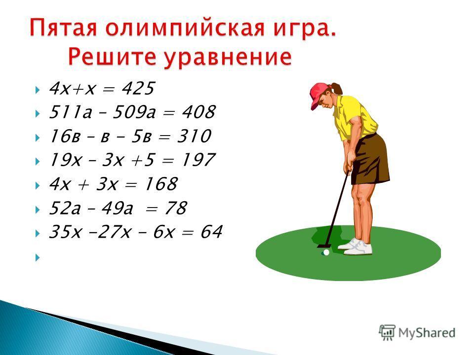 4х+х = 425 511а – 509а = 408 16в – в - 5в = 310 19х – 3х +5 = 197 4х + 3х = 168 52а – 49а = 78 35х -27х - 6х = 64