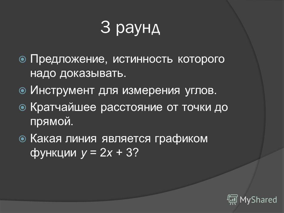 3 раунд Предложение, истинность которого надо доказывать. Инструмент для измерения углов. Кратчайшее расстояние от точки до прямой. Какая линия является графиком функции у = 2х + 3?