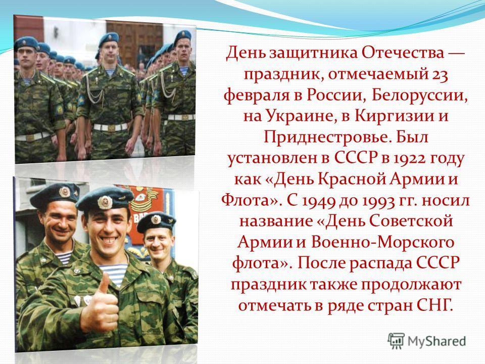 День защитника Отечества праздник, отмечаемый 23 февраля в России, Белоруссии, на Украине, в Киргизии и Приднестровье. Был установлен в СССР в 1922 году как «День Красной Армии и Флота». С 1949 до 1993 гг. носил название «День Советской Армии и Военн