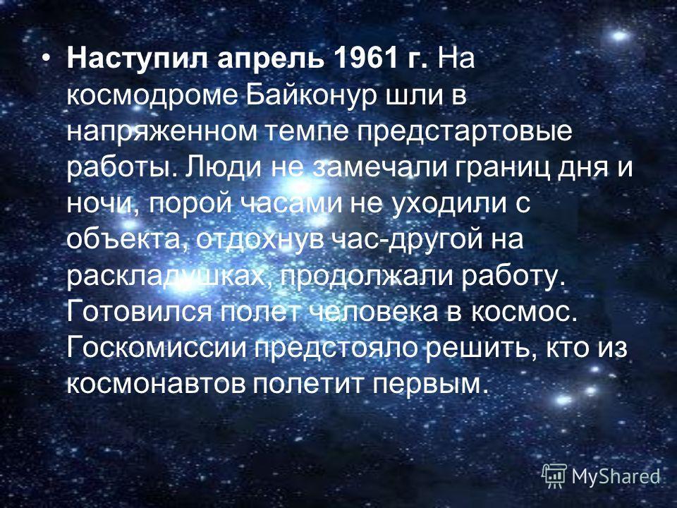 Наступил апрель 1961 г. На космодроме Байконур шли в напряженном темпе предстартовые работы. Люди не замечали границ дня и ночи, порой часами не уходили с объекта, отдохнув час-другой на раскладушках, продолжали работу. Готовился полет человека в кос