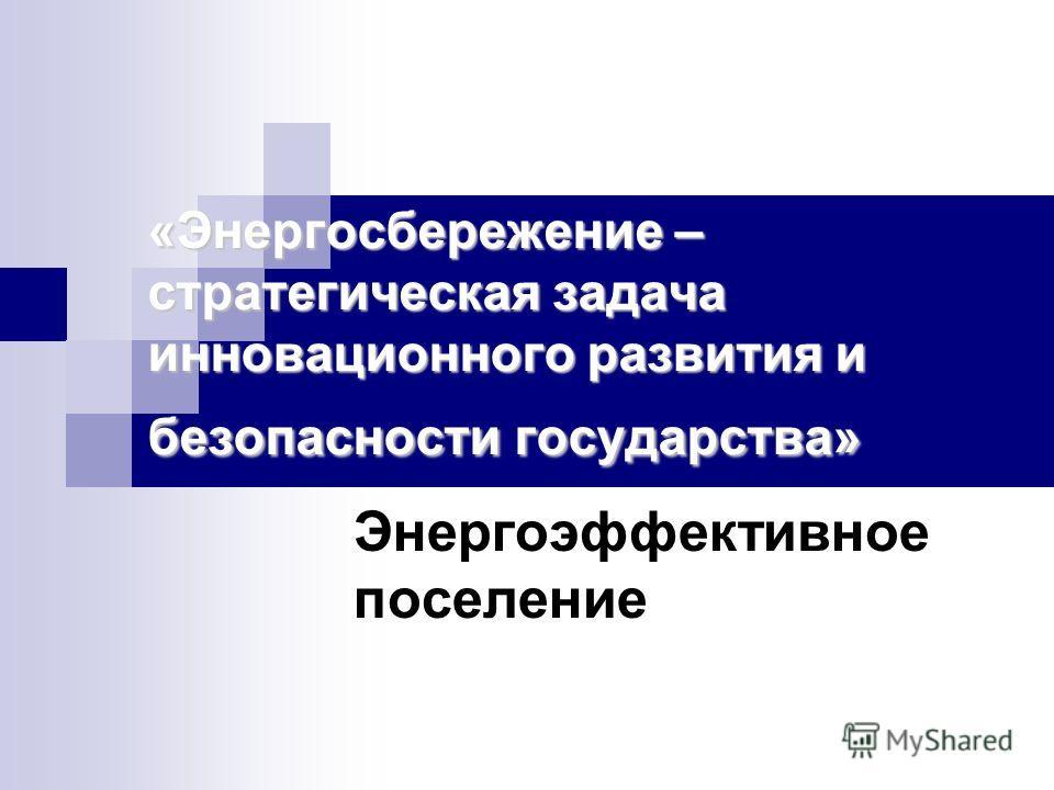 «Энергосбережение – стратегическая задача инновационного развития и безопасности государства» Энергоэффективное поселение