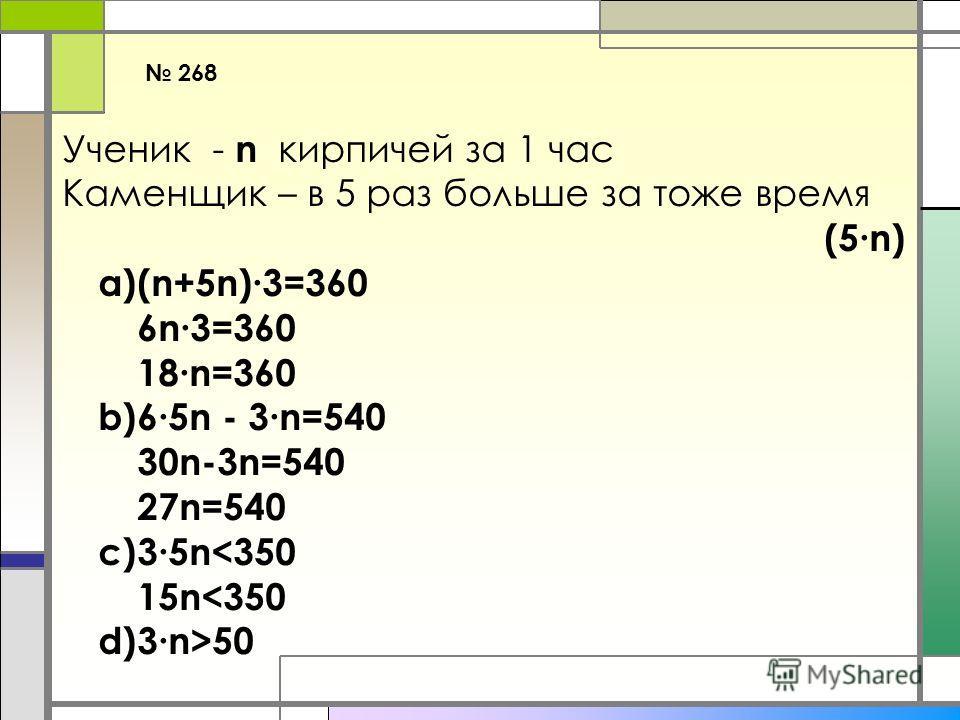268 Ученик - n кирпичей за 1 час Каменщик – в 5 раз больше за тоже время (5n) a)(n+5n)3=360 6n3=360 18n=360 b)65n - 3n=540 30n-3n=540 27n=540 c)35n