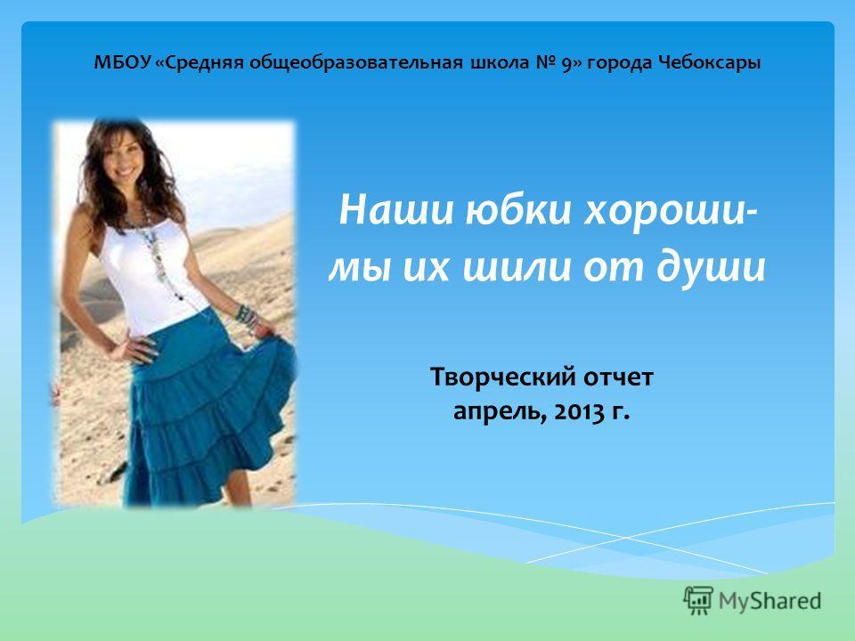 Наши юбки хороши- мы их шили от души Творческий отчет апрель, 2013 г. МБОУ «Средняя общеобразовательная школа 9» города Чебоксары