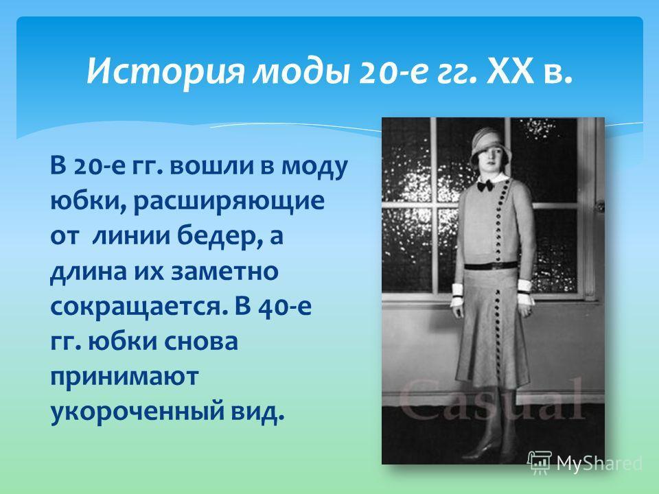 История моды 20-е гг. XX в. В 20-е гг. вошли в моду юбки, расширяющие от линии бедер, а длина их заметно сокращается. В 40-е гг. юбки снова принимают укороченный вид.