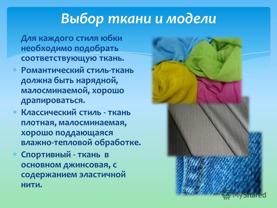Для каждого стиля юбки необходимо подобрать соответствующую ткань. Романтический стиль-ткань должна быть нарядной, малосминаемой, хорошо драпироваться. Классический стиль - ткань плотная, малосминаемая, хорошо поддающаяся влажно-тепловой обработке. С