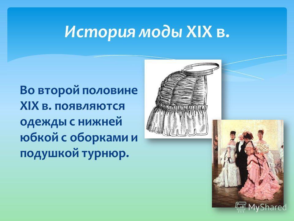 История моды XIX в. Во второй половине XIX в. появляются одежды с нижней юбкой с оборками и подушкой турнюр.
