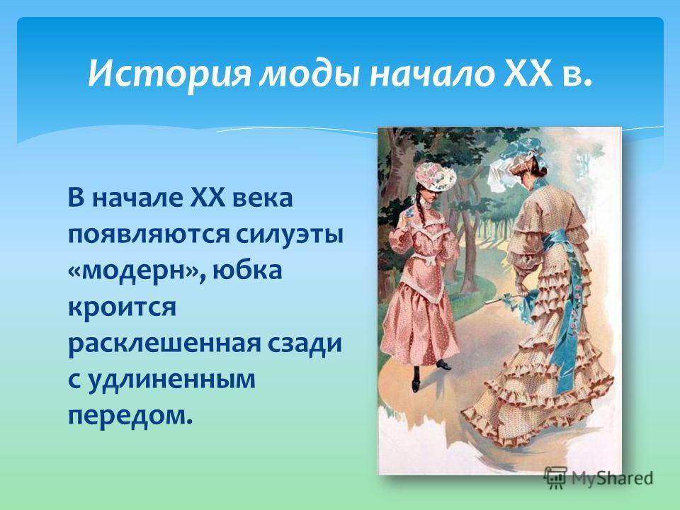 История моды начало XX в. В начале XX века появляются силуэты «модерн», юбка кроится расклешенная сзади с удлиненным передом.