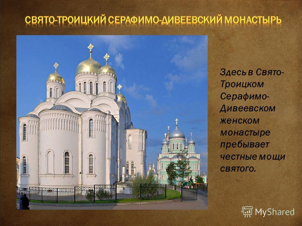 Здесь в Свято- Троицком Серафимо- Дивеевском женском монастыре пребывает честные мощи святого.