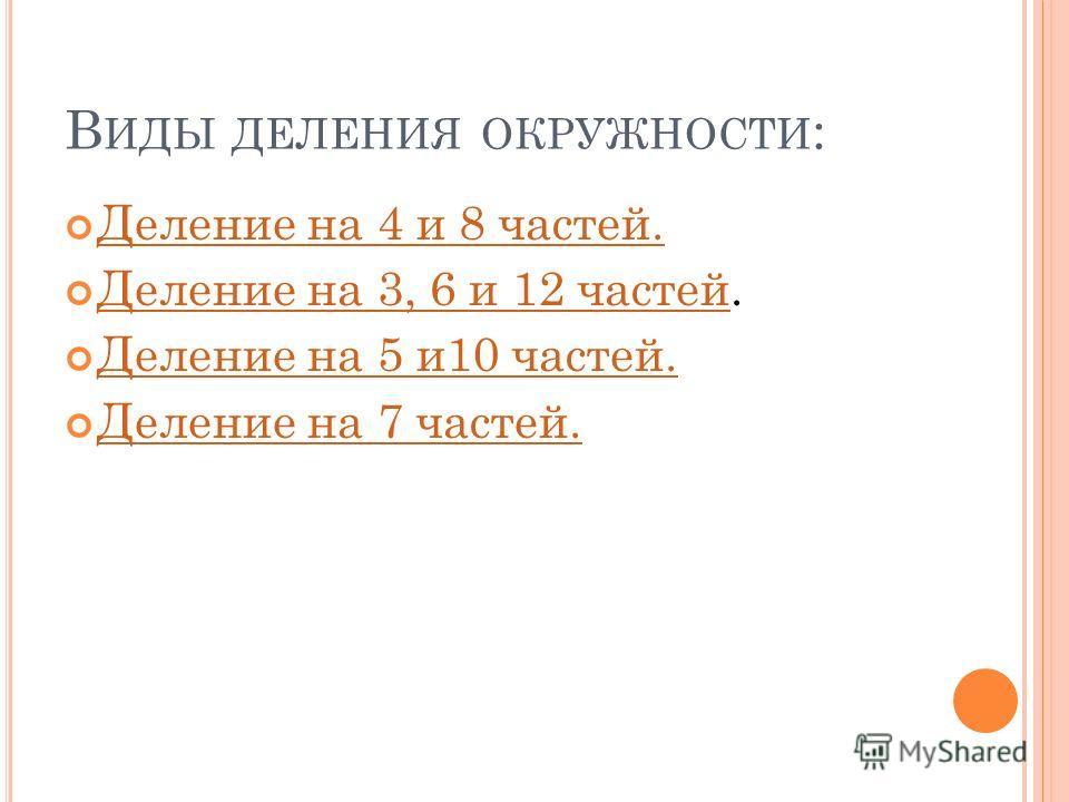 В ИДЫ ДЕЛЕНИЯ ОКРУЖНОСТИ : Деление на 4 и 8 частей. Деление на 3, 6 и 12 частей. Деление на 3, 6 и 12 частей Деление на 5 и10 частей. Деление на 7 частей.