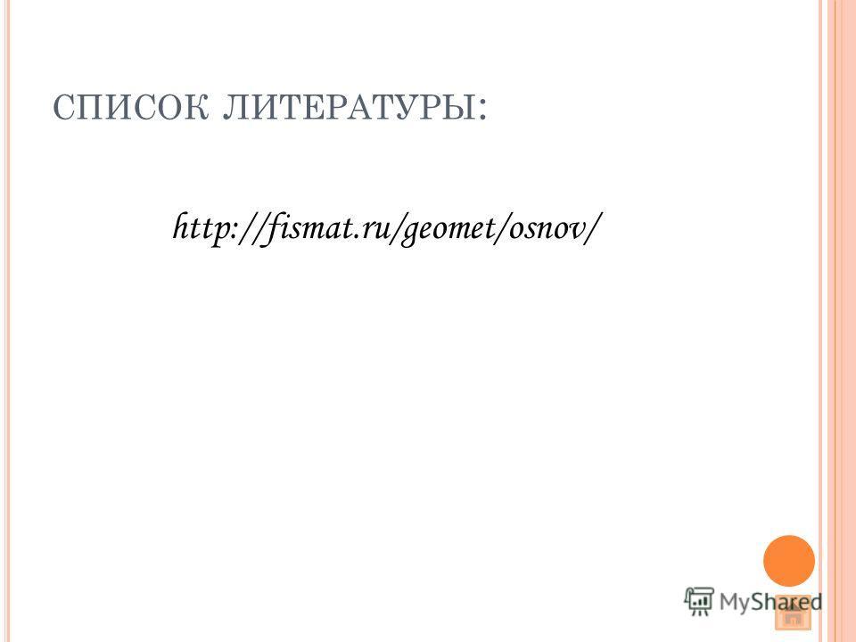 СПИСОК ЛИТЕРАТУРЫ : http://fismat.ru/geomet/osnov/