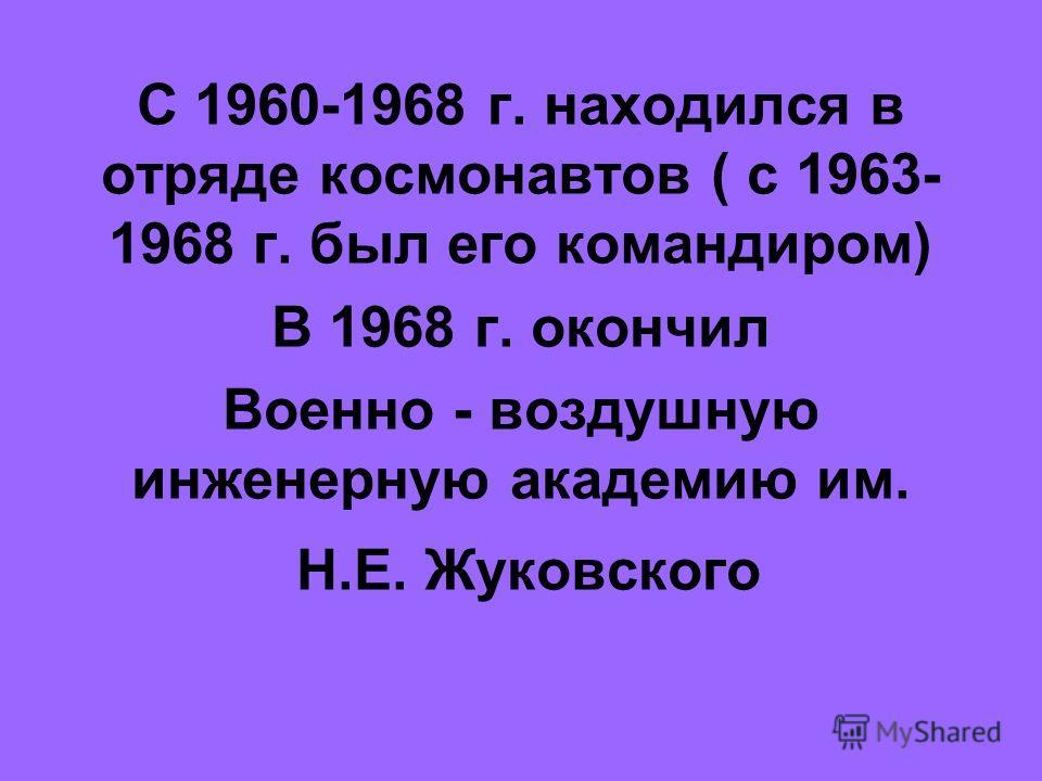 С 1960-1968 г. находился в отряде космонавтов ( с 1963- 1968 г. был его командиром) В 1968 г. окончил Военно - воздушную инженерную академию им. Н.Е. Жуковского