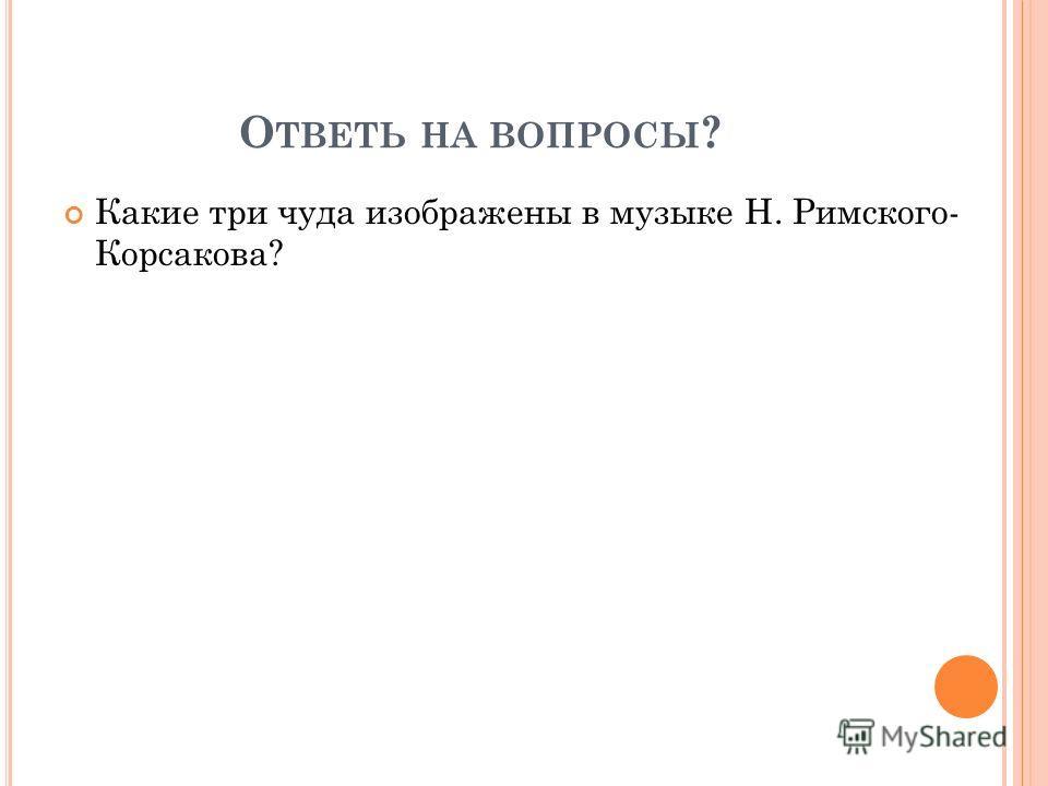 О ТВЕТЬ НА ВОПРОСЫ ? Какие три чуда изображены в музыке Н. Римского- Корсакова?