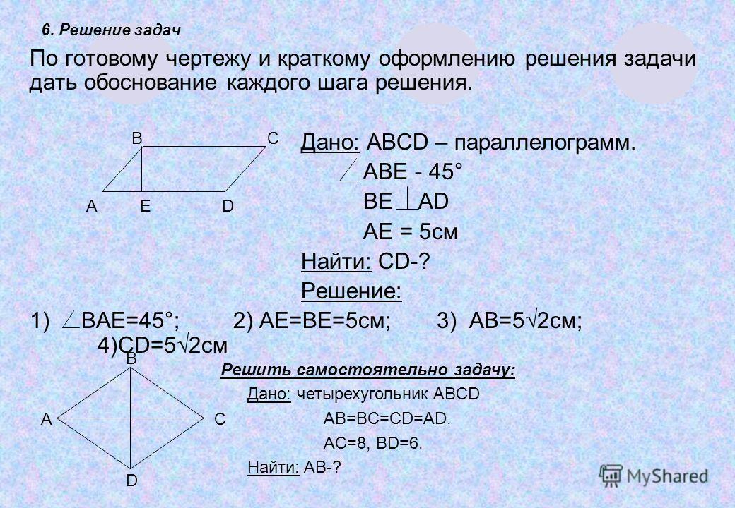 6. Решение задач По готовому чертежу и краткому оформлению решения задачи дать обоснование каждого шага решения. Дано: ABCD – параллелограмм. ABE - 45° BE AD AE = 5см Найти: CD-? Решение: 1) BAE=45°;2) AE=BE=5см;3) AB=52см; 4)CD=52см А ED BCBC Решить