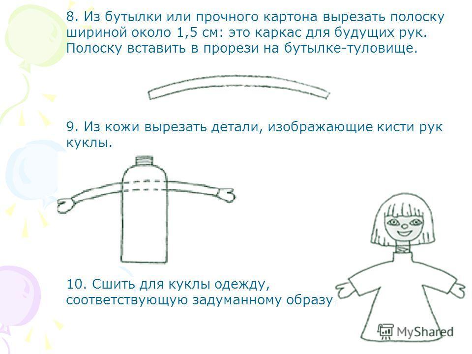 8. Из бутылки или прочного картона вырезать полоску шириной около 1,5 см: это каркас для будущих рук. Полоску вставить в прорези на бутылке-туловище. 9. Из кожи вырезать детали, изображающие кисти рук куклы. 10. Сшить для куклы одежду, соответствующу