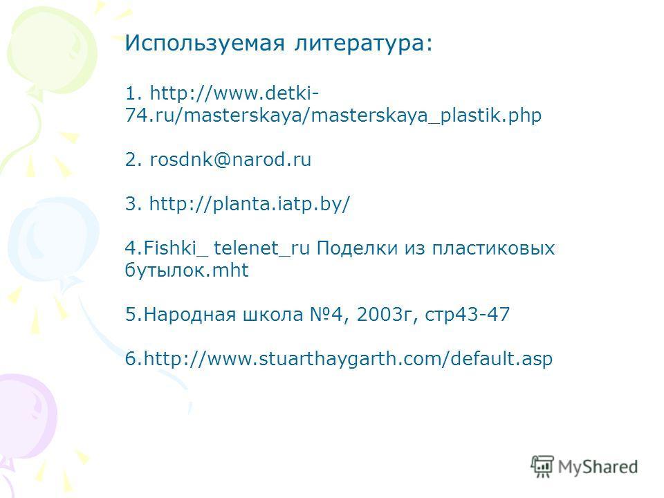 Используемая литература: 1. http://www.detki- 74.ru/masterskaya/masterskaya_plastik.php 2. rosdnk@narod.ru 3. http://planta.iatp.by/ 4.Fishki_ telenet_ru Поделки из пластиковых бутылок.mht 5.Народная школа 4, 2003г, стр43-47 6.http://www.stuarthaygar