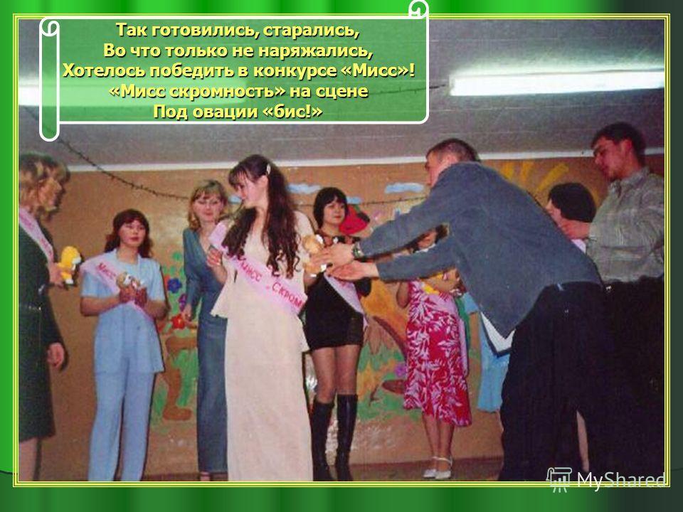 Так готовились, старались, Во что только не наряжались, Хотелось победить в конкурсе «Мисс»! «Мисс скромность» на сцене Под овации «бис!»
