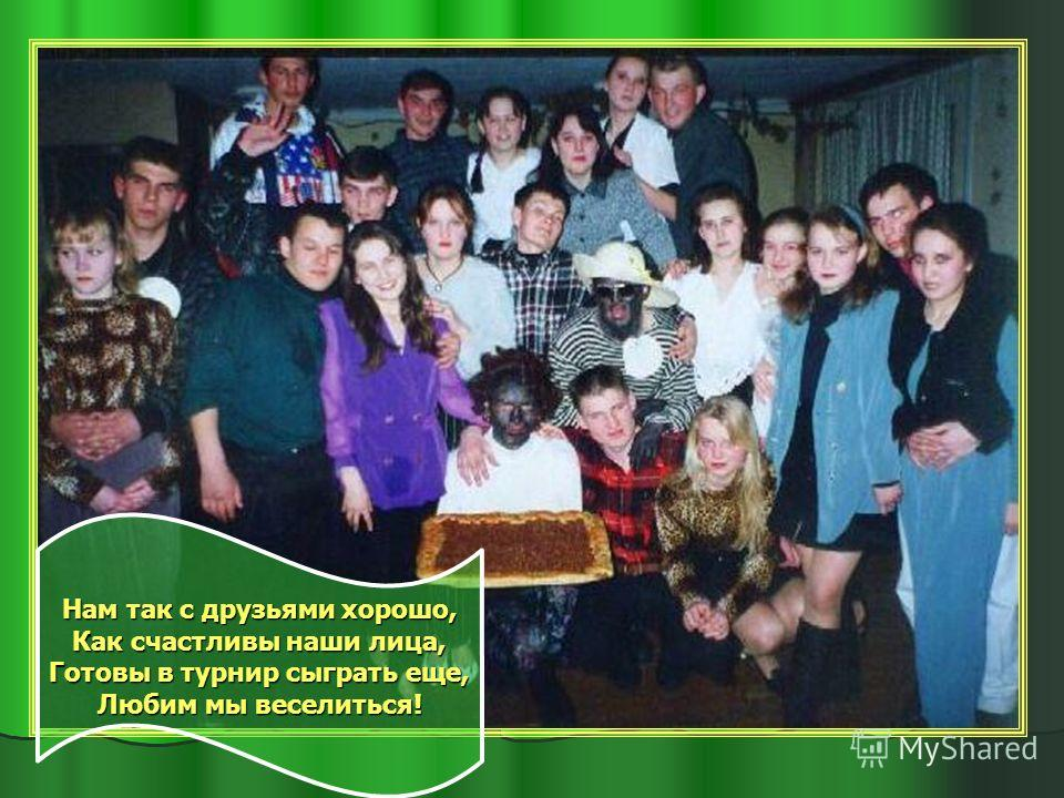 Нам так с друзьями хорошо, Как счастливы наши лица, Готовы в турнир сыграть еще, Любим мы веселиться!