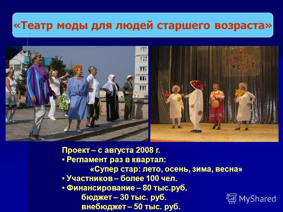 «Театр моды для людей старшего возраста» Проект – с августа 2008 г. Регламент раз в квартал: «Супер стар: лето, осень, зима, весна» Участников – более 100 чел. Финансирование – 80 тыс.руб. бюджет – 30 тыс. руб. внебюджет – 50 тыс. руб.