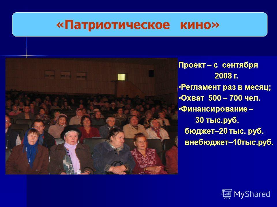 «Патриотическое кино» Проект – с сентября 2008 г. Регламент раз в месяц; Охват 500 – 700 чел. Финансирование – 30 тыс.руб. бюджет–20 тыс. руб. внебюджет–10тыс.руб.