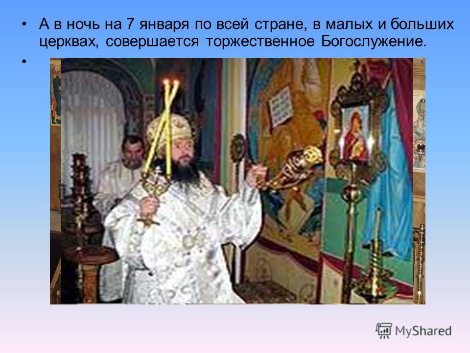 А в ночь на 7 января по всей стране, в малых и больших церквах, совершается торжественное Богослужение.
