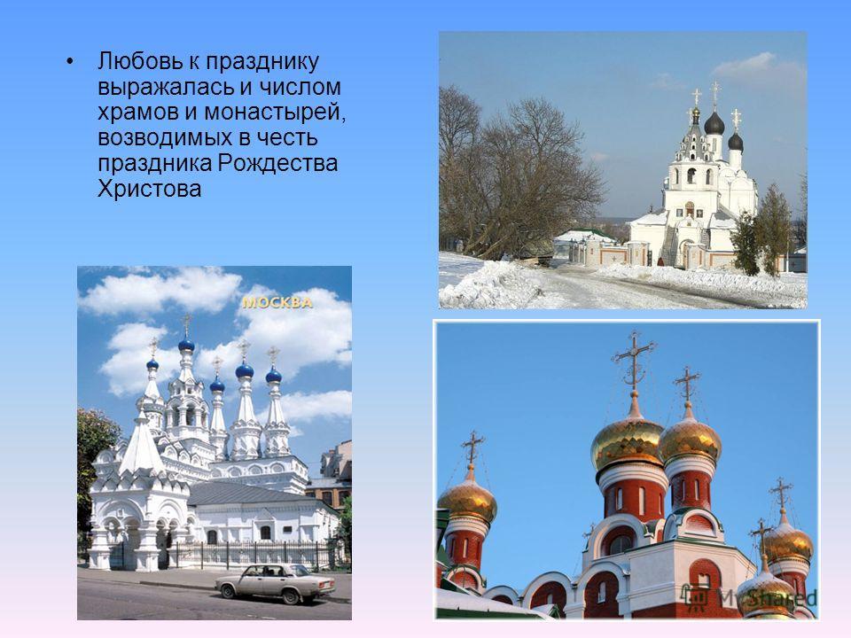 Любовь к празднику выражалась и числом храмов и монастырей, возводимых в честь праздника Рождества Христова