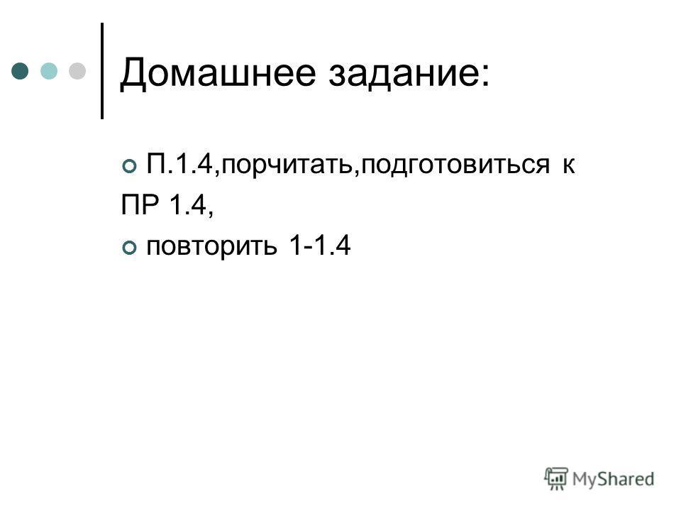 Домашнее задание: П.1.4,порчитать,подготовиться к ПР 1.4, повторить 1-1.4