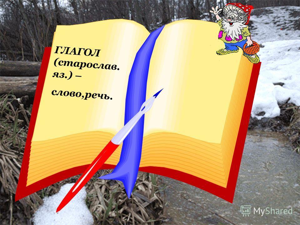ГЛАГОЛ (старослав. яз.) – слово,речь.