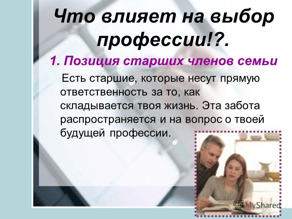 Что влияет на выбор профессии!?. 1. Позиция старших членов семьи Есть старшие, которые несут прямую ответственность за то, как складывается твоя жизнь. Эта забота распространяется и на вопрос о твоей будущей профессии.