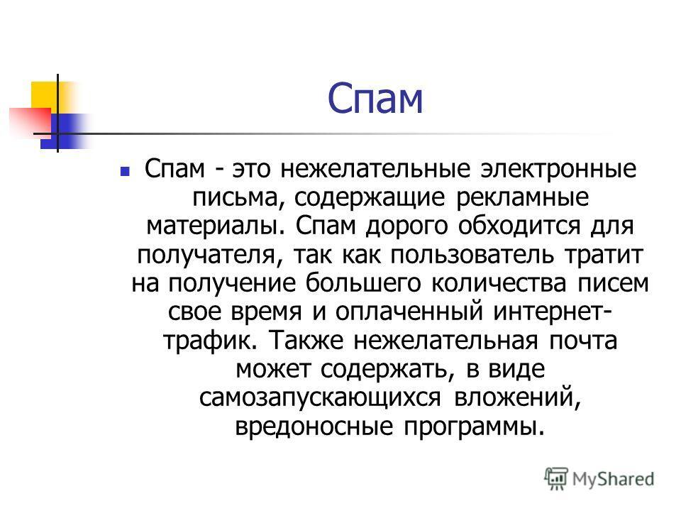 Спам Спам - это нежелательные электронные письма, содержащие рекламные материалы. Спам дорого обходится для получателя, так как пользователь тратит на получение большего количества писем свое время и оплаченный интернет- трафик. Также нежелательная п